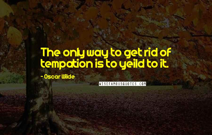 Oscar Wilde quotes: The only way to get rid of tempation is to yeild to it.