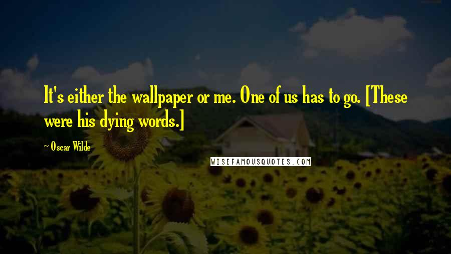 Oscar Wilde quotes: It's either the wallpaper or me. One of us has to go. [These were his dying words.]