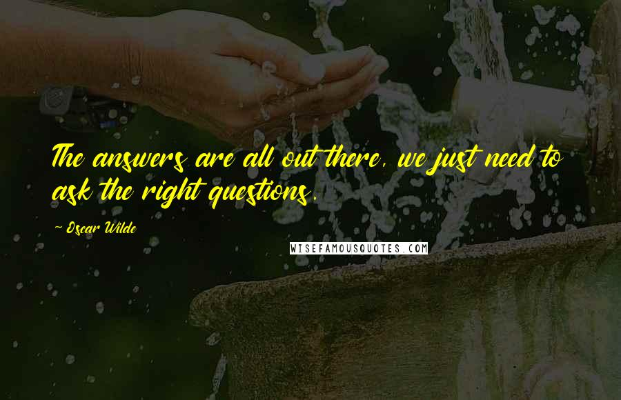 Oscar Wilde quotes: The answers are all out there, we just need to ask the right questions.