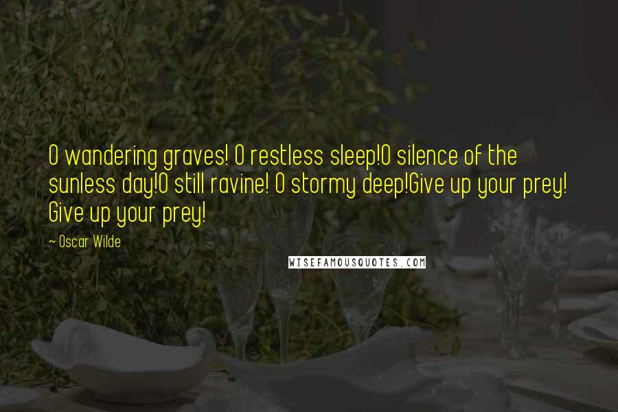 Oscar Wilde quotes: O wandering graves! O restless sleep!O silence of the sunless day!O still ravine! O stormy deep!Give up your prey! Give up your prey!