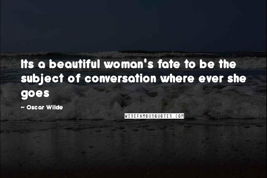Oscar Wilde quotes: Its a beautiful woman's fate to be the subject of conversation where ever she goes