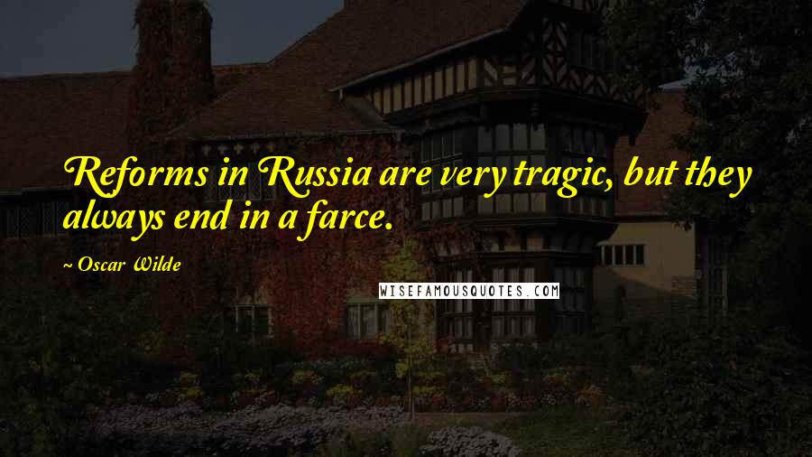 Oscar Wilde quotes: Reforms in Russia are very tragic, but they always end in a farce.