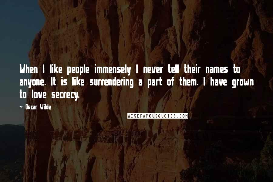 Oscar Wilde quotes: When I like people immensely I never tell their names to anyone. It is like surrendering a part of them. I have grown to love secrecy.