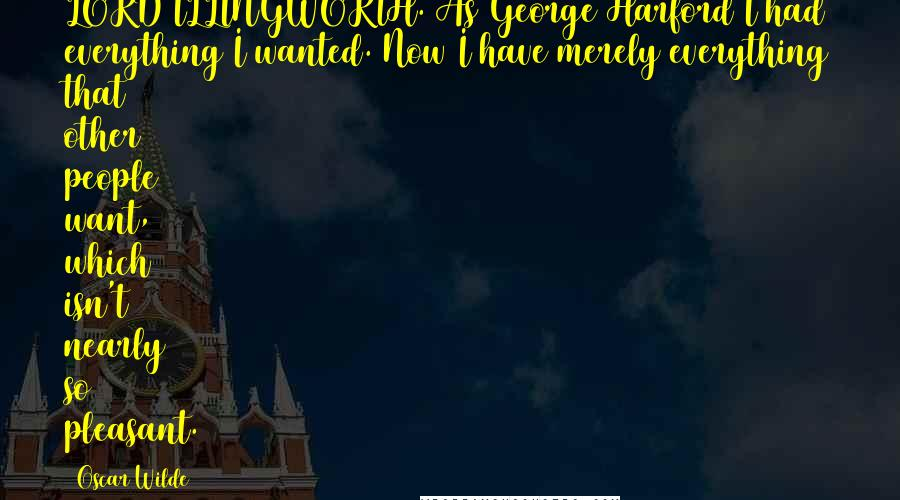 Oscar Wilde quotes: LORD ILLINGWORTH. As George Harford I had everything I wanted. Now I have merely everything that other people want, which isn't nearly so pleasant.