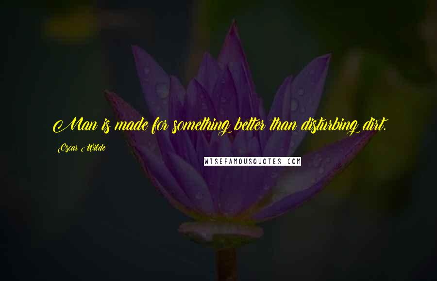 Oscar Wilde quotes: Man is made for something better than disturbing dirt.