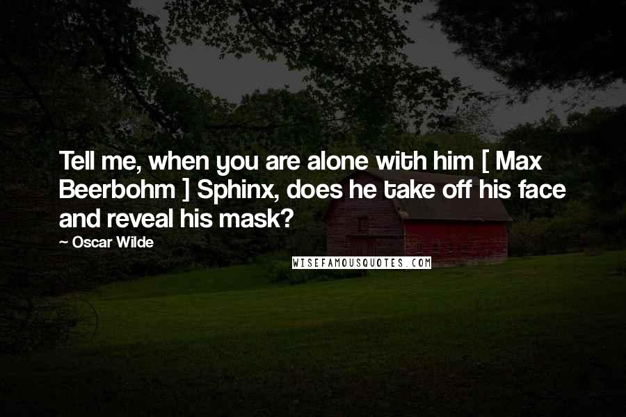 Oscar Wilde quotes: Tell me, when you are alone with him [ Max Beerbohm ] Sphinx, does he take off his face and reveal his mask?