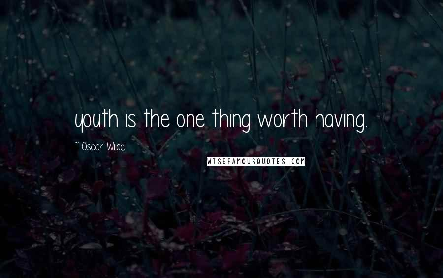 Oscar Wilde quotes: youth is the one thing worth having.