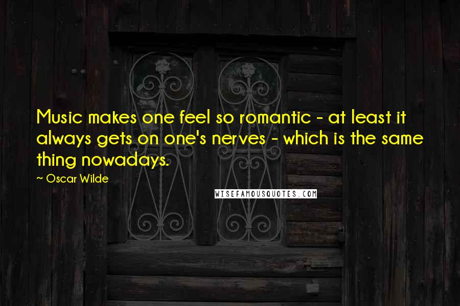 Oscar Wilde quotes: Music makes one feel so romantic - at least it always gets on one's nerves - which is the same thing nowadays.