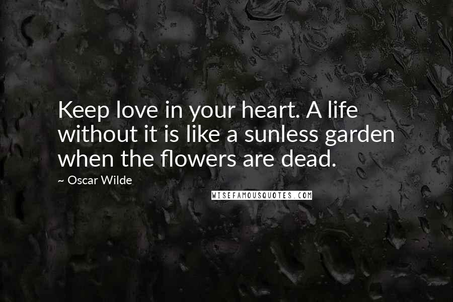 Oscar Wilde quotes: Keep love in your heart. A life without it is like a sunless garden when the flowers are dead.