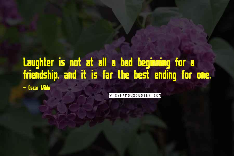 Oscar Wilde quotes: Laughter is not at all a bad beginning for a friendship, and it is far the best ending for one.