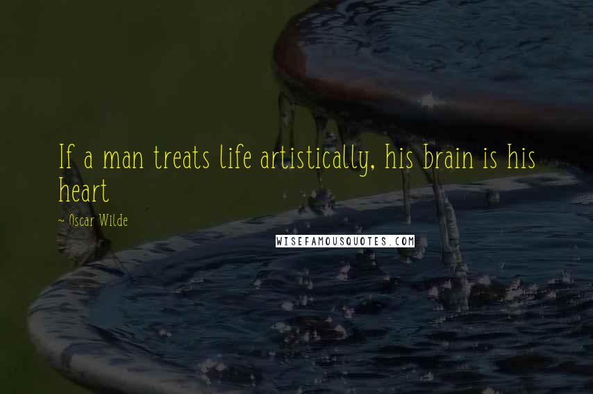 Oscar Wilde quotes: If a man treats life artistically, his brain is his heart