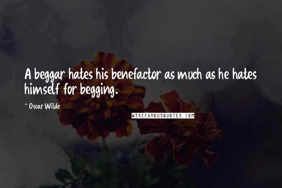 Oscar Wilde quotes: A beggar hates his benefactor as much as he hates himself for begging.
