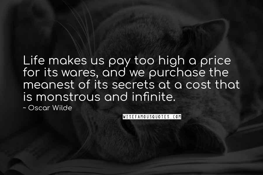 Oscar Wilde quotes: Life makes us pay too high a price for its wares, and we purchase the meanest of its secrets at a cost that is monstrous and infinite.