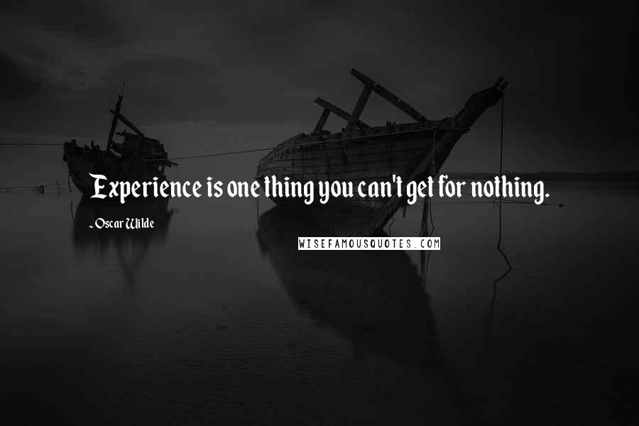 Oscar Wilde quotes: Experience is one thing you can't get for nothing.