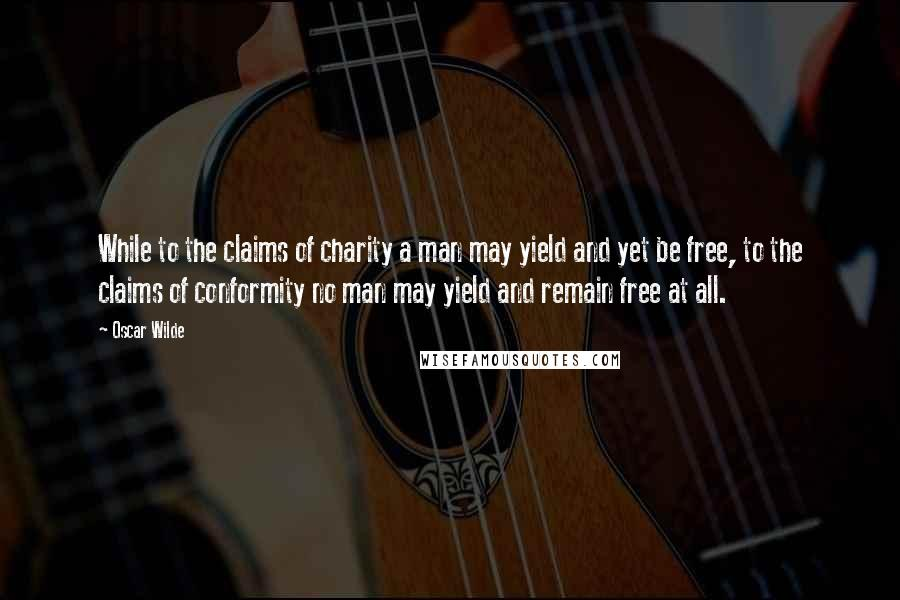 Oscar Wilde quotes: While to the claims of charity a man may yield and yet be free, to the claims of conformity no man may yield and remain free at all.
