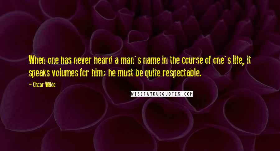 Oscar Wilde quotes: When one has never heard a man's name in the course of one's life, it speaks volumes for him; he must be quite respectable.