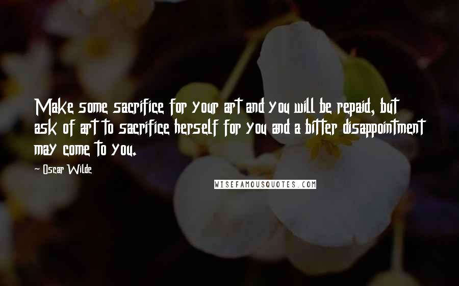 Oscar Wilde quotes: Make some sacrifice for your art and you will be repaid, but ask of art to sacrifice herself for you and a bitter disappointment may come to you.