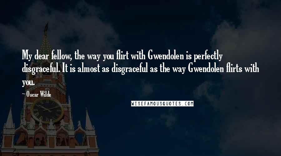 Oscar Wilde quotes: My dear fellow, the way you flirt with Gwendolen is perfectly disgraceful. It is almost as disgraceful as the way Gwendolen flirts with you.