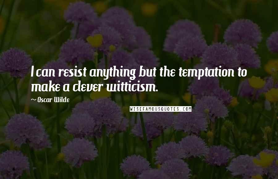Oscar Wilde quotes: I can resist anything but the temptation to make a clever witticism.