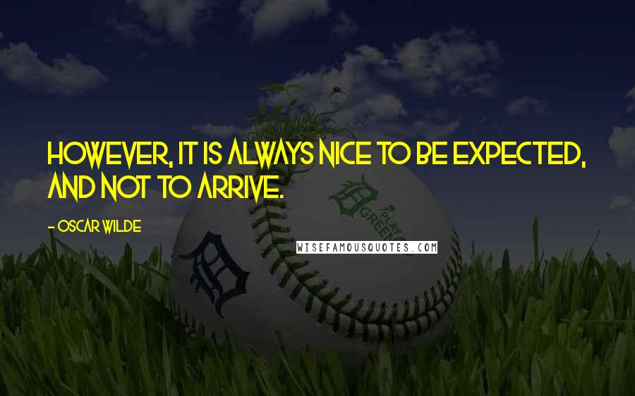 Oscar Wilde quotes: However, it is always nice to be expected, and not to arrive.