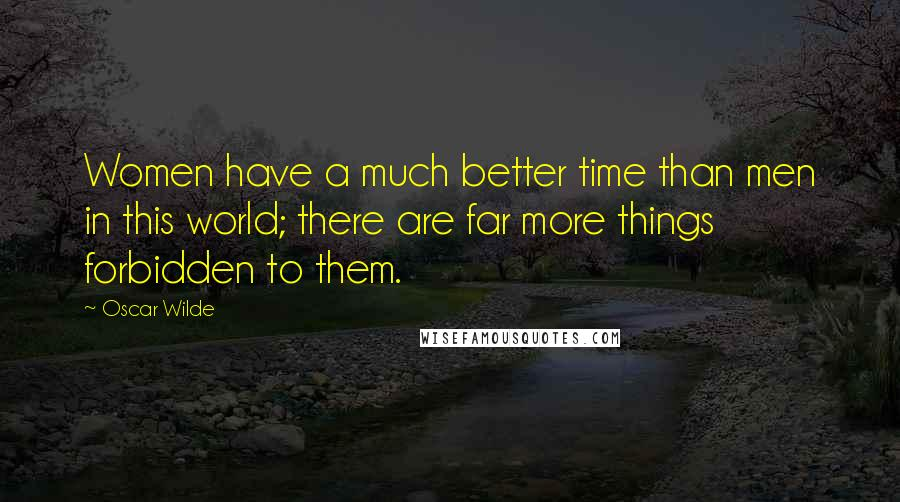 Oscar Wilde quotes: Women have a much better time than men in this world; there are far more things forbidden to them.