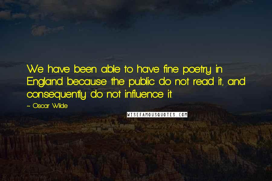 Oscar Wilde quotes: We have been able to have fine poetry in England because the public do not read it, and consequently do not influence it.