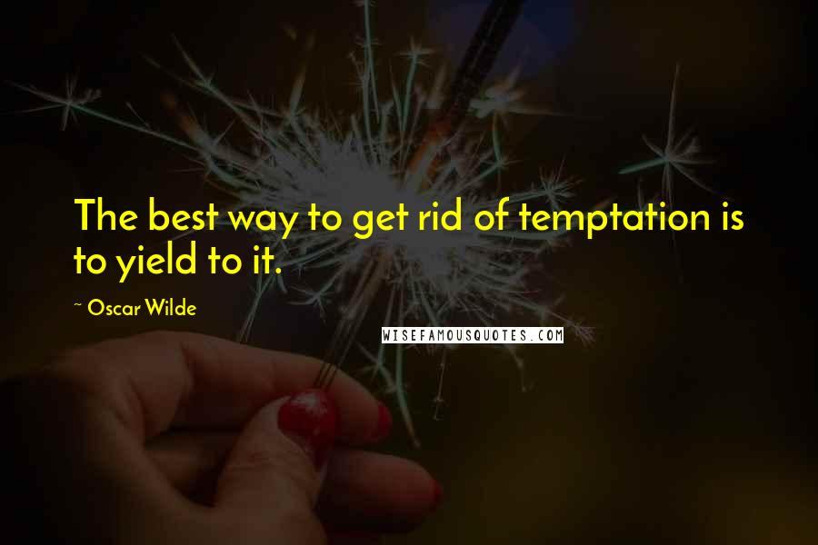 Oscar Wilde quotes: The best way to get rid of temptation is to yield to it.