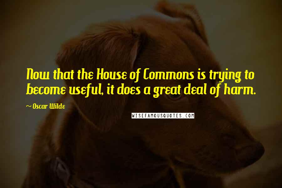 Oscar Wilde quotes: Now that the House of Commons is trying to become useful, it does a great deal of harm.