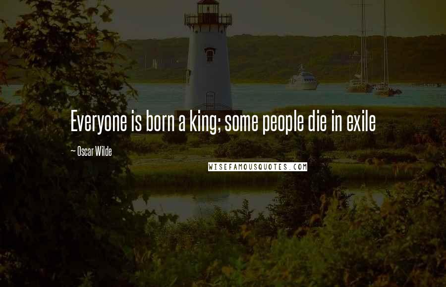 Oscar Wilde quotes: Everyone is born a king; some people die in exile