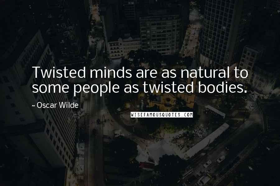 Oscar Wilde quotes: Twisted minds are as natural to some people as twisted bodies.