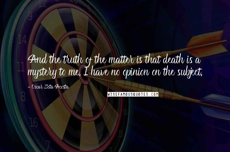 Oscar Zeta Acosta quotes: And the truth of the matter is that death is a mystery to me. I have no opinion on the subject.