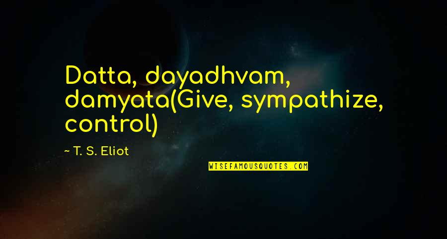 Oscar's Law Quotes By T. S. Eliot: Datta, dayadhvam, damyata(Give, sympathize, control)