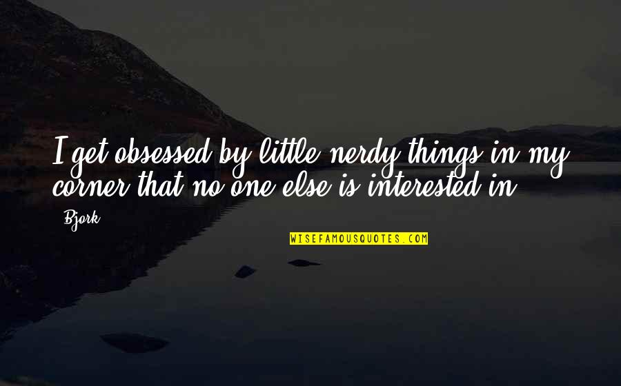 Osharing Quotes By Bjork: I get obsessed by little nerdy things in
