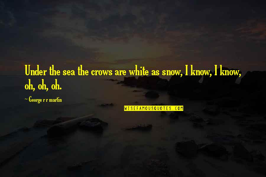 Osharing Quotes By George R R Martin: Under the sea the crows are white as