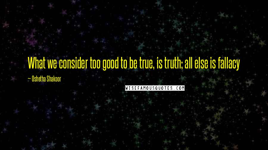 Oshetha Shakoor quotes: What we consider too good to be true, is truth; all else is fallacy