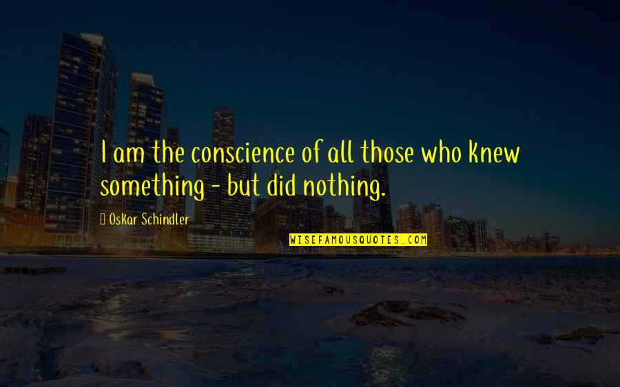 Oskar Schindler Best Quotes By Oskar Schindler: I am the conscience of all those who