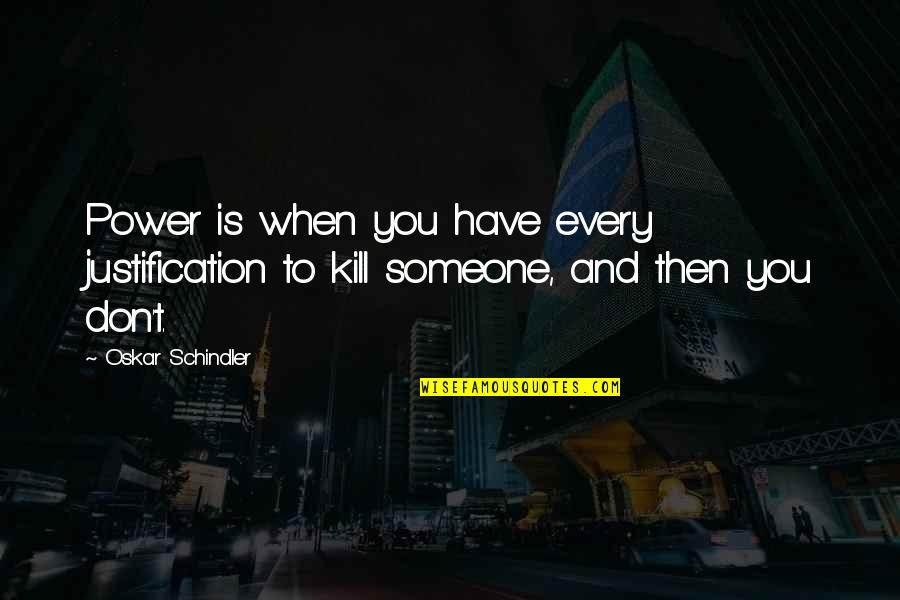 Oskar Schindler Best Quotes By Oskar Schindler: Power is when you have every justification to