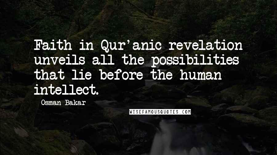 Osman Bakar quotes: Faith in Qur'anic revelation unveils all the possibilities that lie before the human intellect.