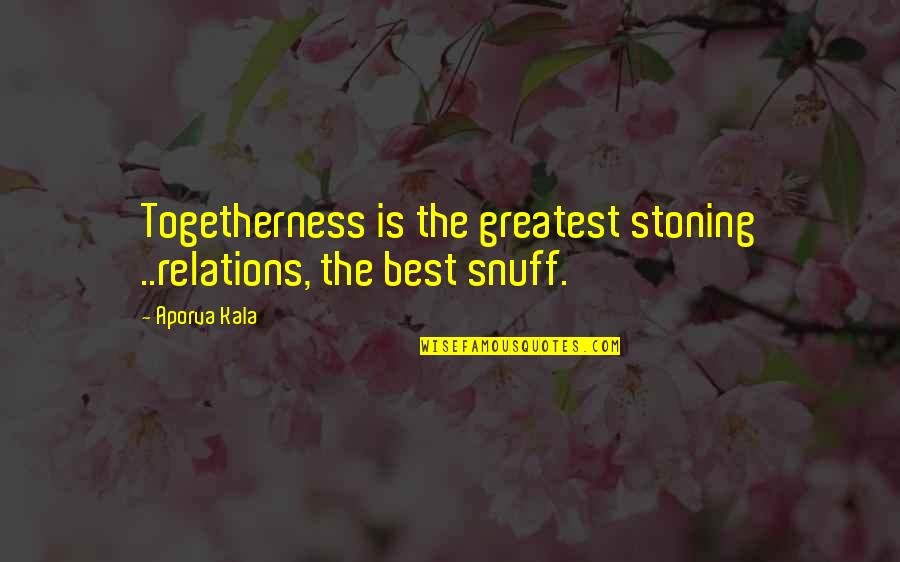 Ostendam Quotes By Aporva Kala: Togetherness is the greatest stoning ..relations, the best
