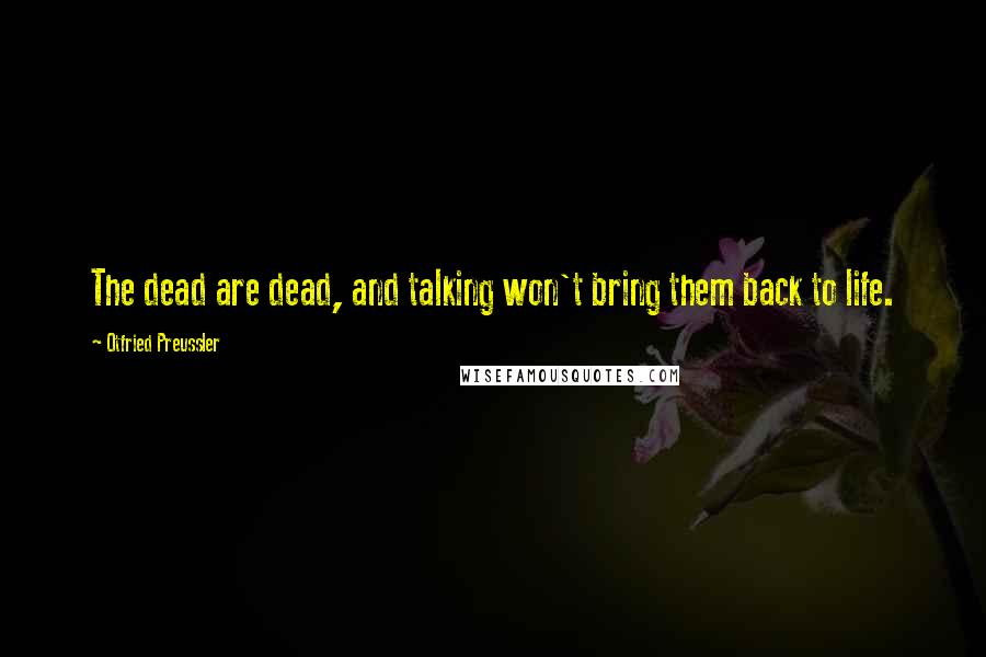 Otfried Preussler quotes: The dead are dead, and talking won't bring them back to life.