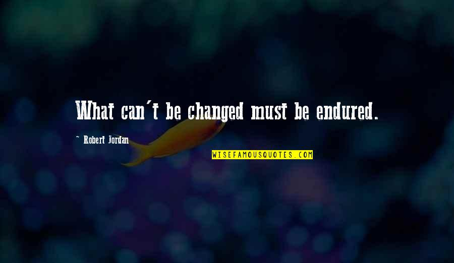 Oth 3x16 Quotes By Robert Jordan: What can't be changed must be endured.