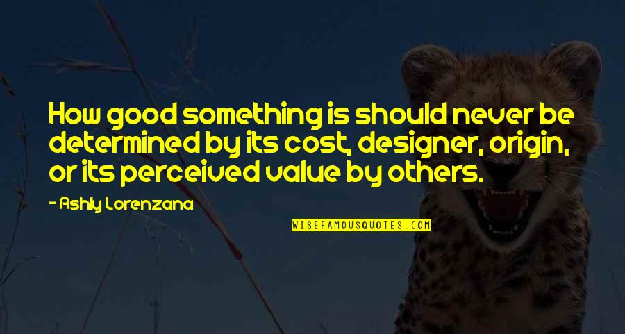 Others Perception Of You Quotes By Ashly Lorenzana: How good something is should never be determined