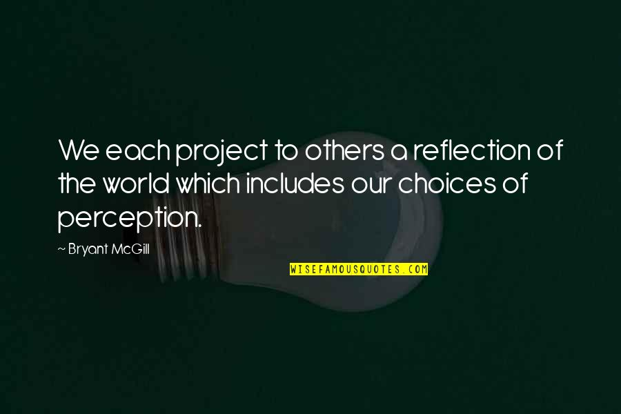 Others Perception Of You Quotes By Bryant McGill: We each project to others a reflection of