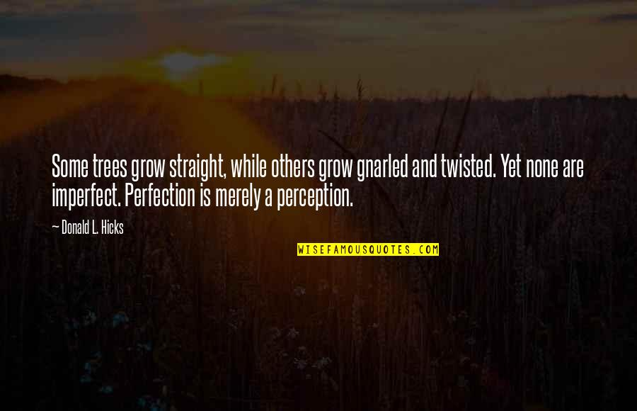 Others Perception Of You Quotes By Donald L. Hicks: Some trees grow straight, while others grow gnarled