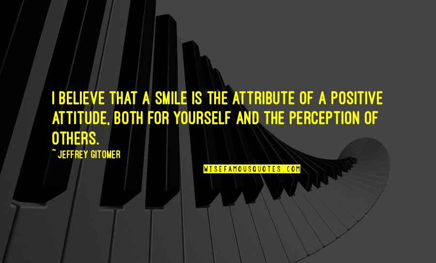 Others Perception Of You Quotes By Jeffrey Gitomer: I believe that a smile is the attribute