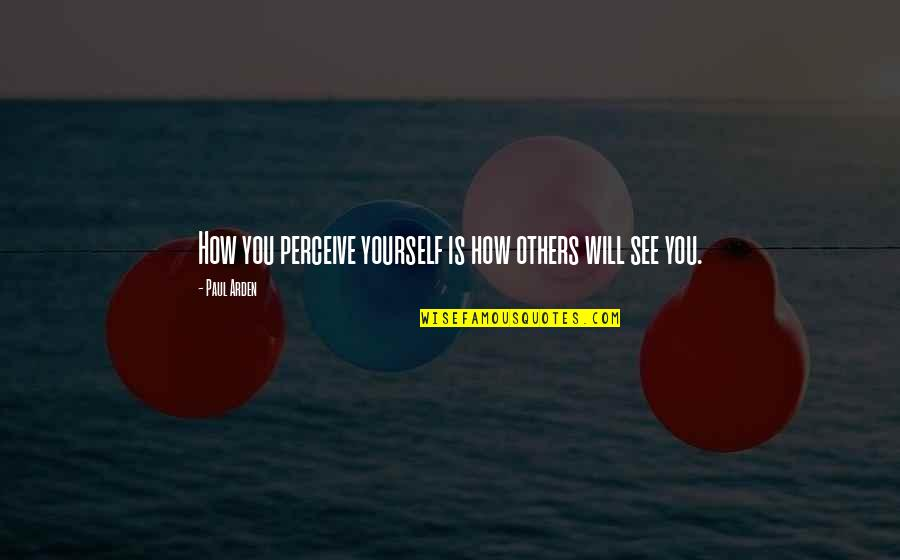 Others Perception Of You Quotes By Paul Arden: How you perceive yourself is how others will