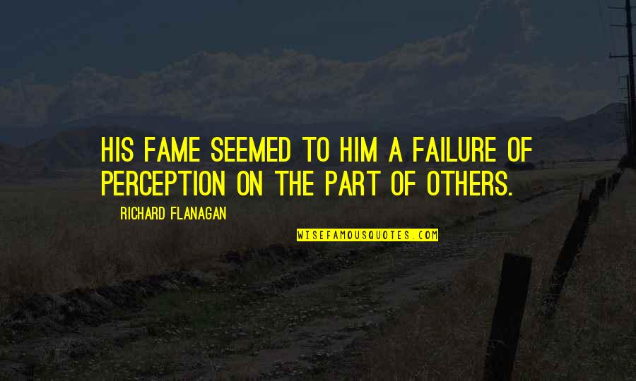 Others Perception Of You Quotes By Richard Flanagan: His fame seemed to him a failure of