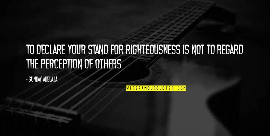 Others Perception Of You Quotes By Sunday Adelaja: To Declare Your Stand For Righteousness Is Not