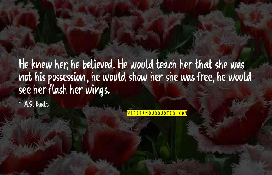 Otis Allan Glazebrook Quotes By A.S. Byatt: He knew her, he believed. He would teach