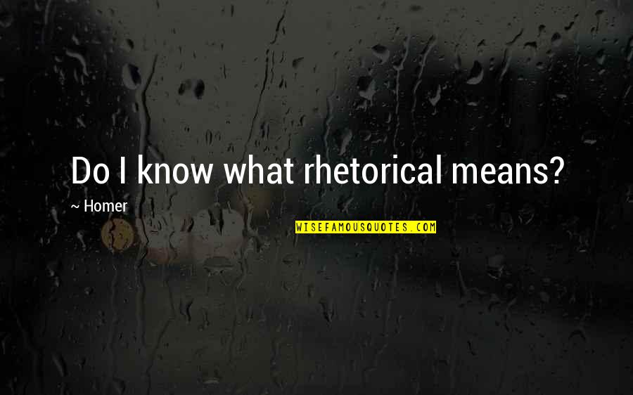 Otis Allan Glazebrook Quotes By Homer: Do I know what rhetorical means?